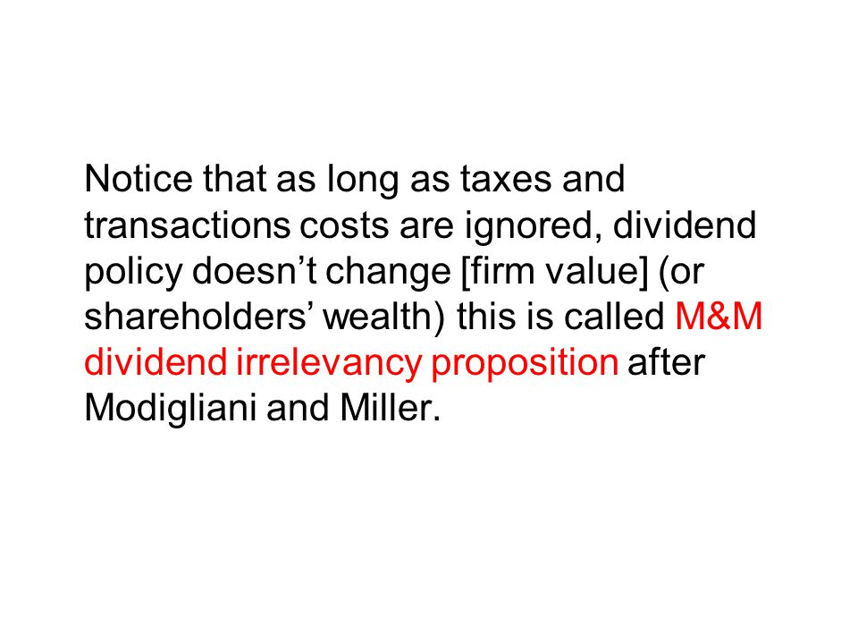 Notice that as long as taxes and transactions costs are ignored, dividend policy doesn't change [firm value] (or shareholders' wealth) this is called M&M dividend irrelevancy proposition after Modigliani and Miller.